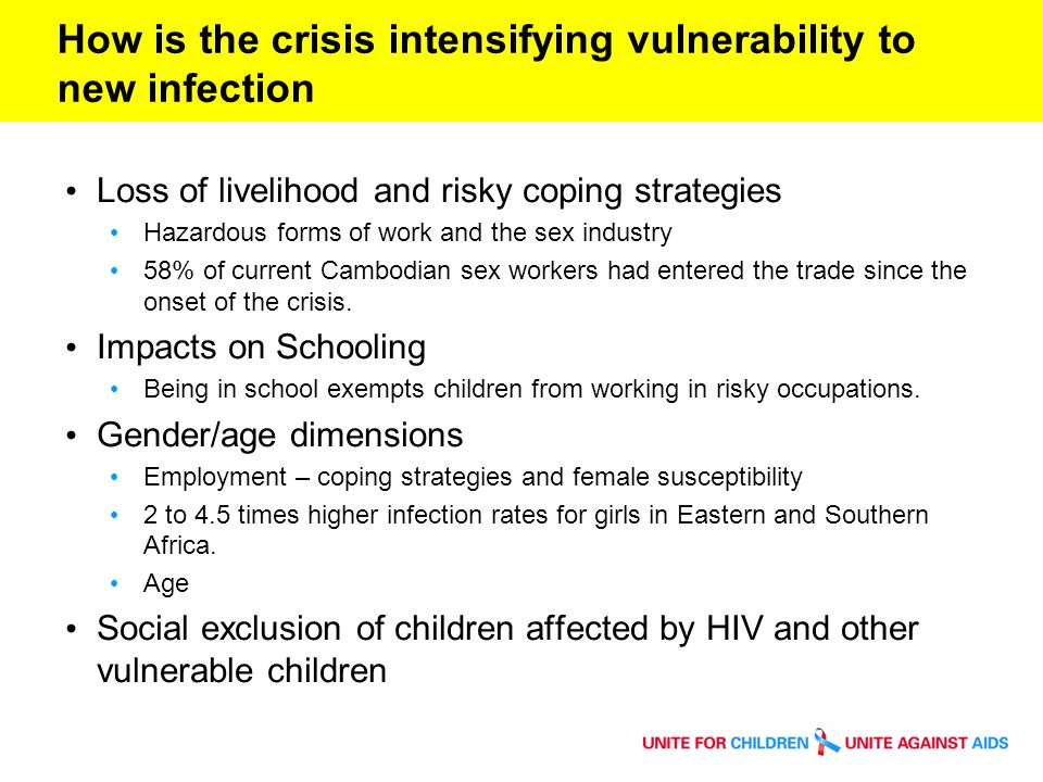 How is the crisis intensifying vulnerability to new infection Loss of livelihood and risky coping strategies Hazardous forms of work and the sex industry 58% of current Cambodian sex workers had entered the trade since the onset of the crisis.
