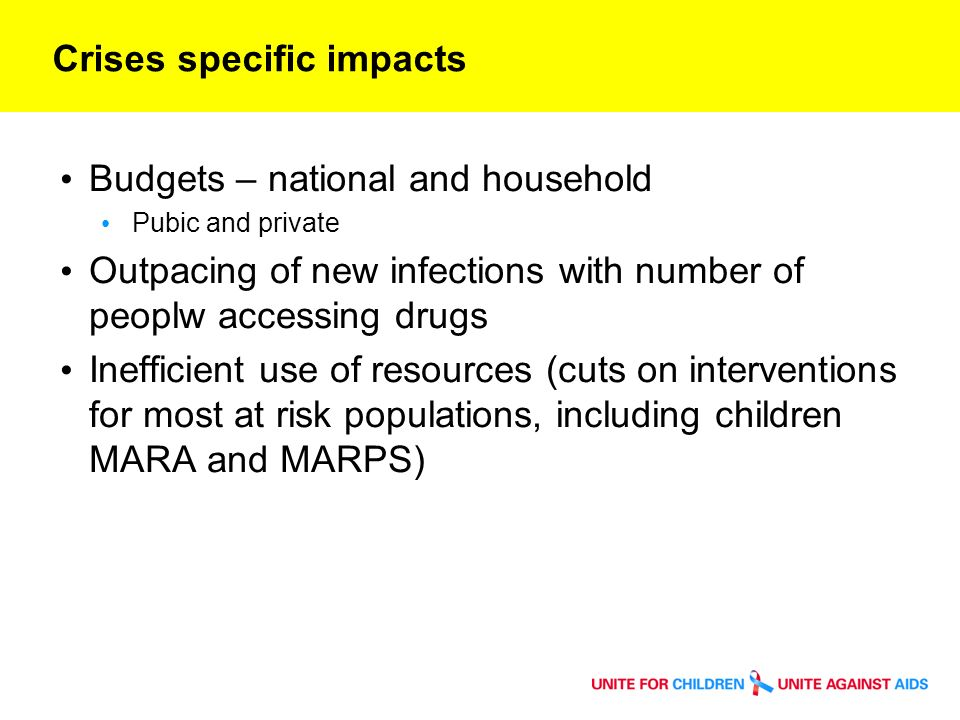 Crises specific impacts Budgets – national and household Pubic and private Outpacing of new infections with number of peoplw accessing drugs Inefficient use of resources (cuts on interventions for most at risk populations, including children MARA and MARPS)
