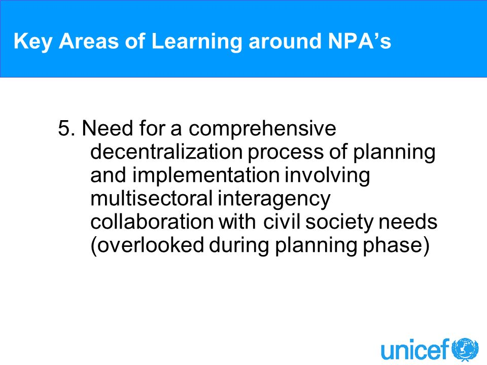Key Areas of Learning around NPAs 5. Need for a comprehensive decentralization process of planning and implementation involving multisectoral interage