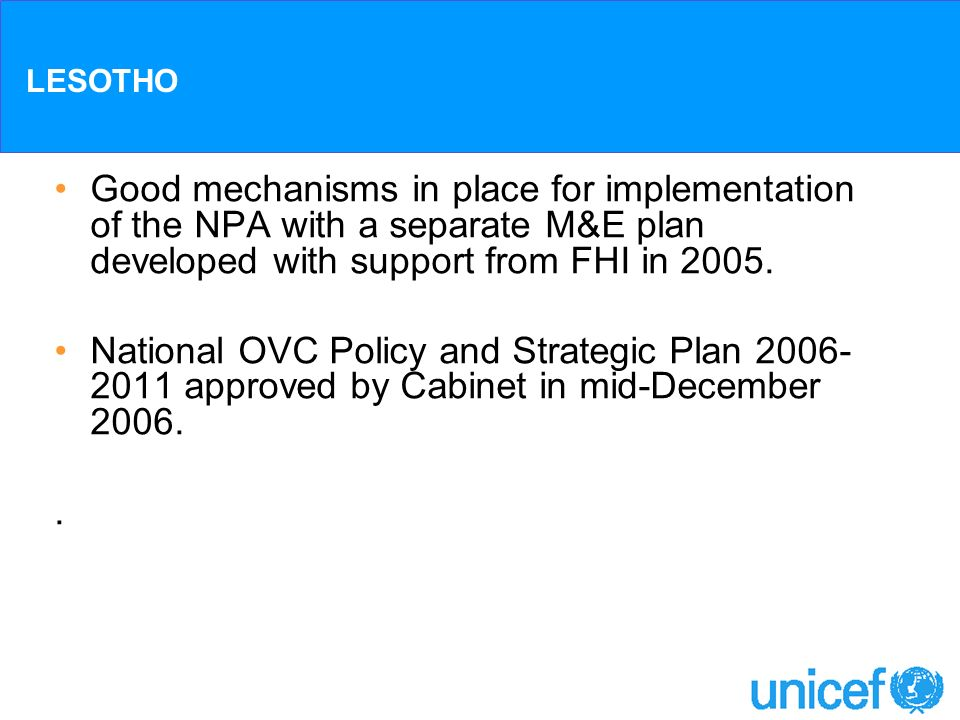 LESOTHO Good mechanisms in place for implementation of the NPA with a separate M&E plan developed with support from FHI in 2005. National OVC Policy a