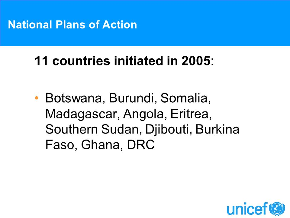 National Plans of Action 11 countries initiated in 2005: Botswana, Burundi, Somalia, Madagascar, Angola, Eritrea, Southern Sudan, Djibouti, Burkina Fa