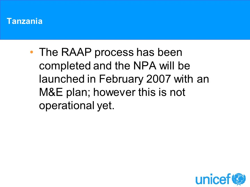 Tanzania The RAAP process has been completed and the NPA will be launched in February 2007 with an M&E plan; however this is not operational yet.