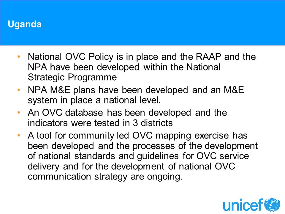 Uganda National OVC Policy is in place and the RAAP and the NPA have been developed within the National Strategic Programme NPA M&E plans have been de