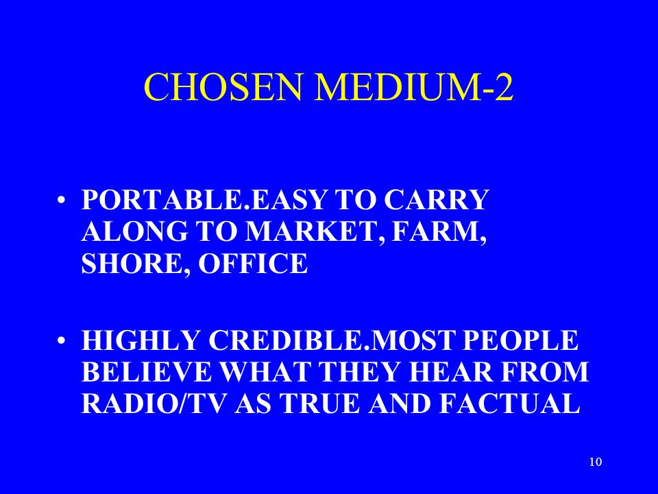 10 CHOSEN MEDIUM-2 PORTABLE.EASY TO CARRY ALONG TO MARKET, FARM, SHORE, OFFICE HIGHLY CREDIBLE.MOST PEOPLE BELIEVE WHAT THEY HEAR FROM RADIO/TV AS TRUE AND FACTUAL