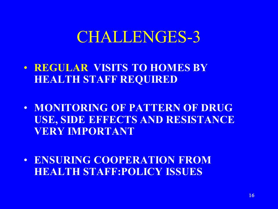 16 CHALLENGES-3 REGULAR VISITS TO HOMES BY HEALTH STAFF REQUIRED MONITORING OF PATTERN OF DRUG USE, SIDE EFFECTS AND RESISTANCE VERY IMPORTANT ENSURING COOPERATION FROM HEALTH STAFF:POLICY ISSUES