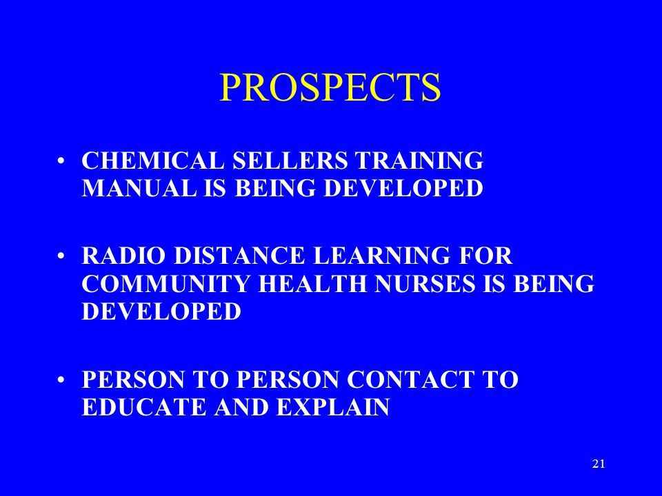 21 PROSPECTS CHEMICAL SELLERS TRAINING MANUAL IS BEING DEVELOPED RADIO DISTANCE LEARNING FOR COMMUNITY HEALTH NURSES IS BEING DEVELOPED PERSON TO PERSON CONTACT TO EDUCATE AND EXPLAIN