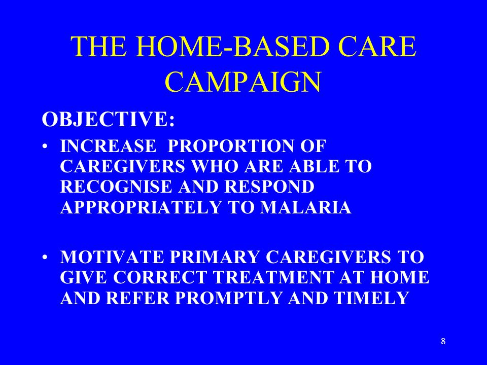 8 THE HOME-BASED CARE CAMPAIGN OBJECTIVE: INCREASE PROPORTION OF CAREGIVERS WHO ARE ABLE TO RECOGNISE AND RESPOND APPROPRIATELY TO MALARIA MOTIVATE PRIMARY CAREGIVERS TO GIVE CORRECT TREATMENT AT HOME AND REFER PROMPTLY AND TIMELY
