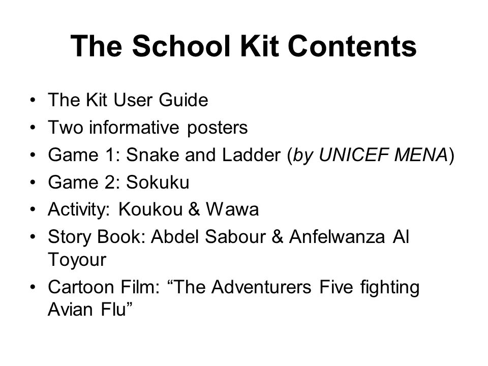 The School Kit Contents The Kit User Guide Two informative posters Game 1: Snake and Ladder (by UNICEF MENA) Game 2: Sokuku Activity: Koukou & Wawa St