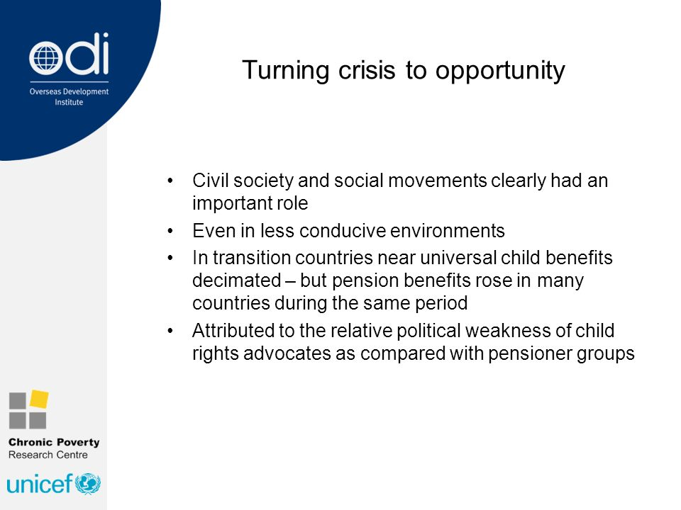 Turning crisis to opportunity Civil society and social movements clearly had an important role Even in less conducive environments In transition countries near universal child benefits decimated – but pension benefits rose in many countries during the same period Attributed to the relative political weakness of child rights advocates as compared with pensioner groups