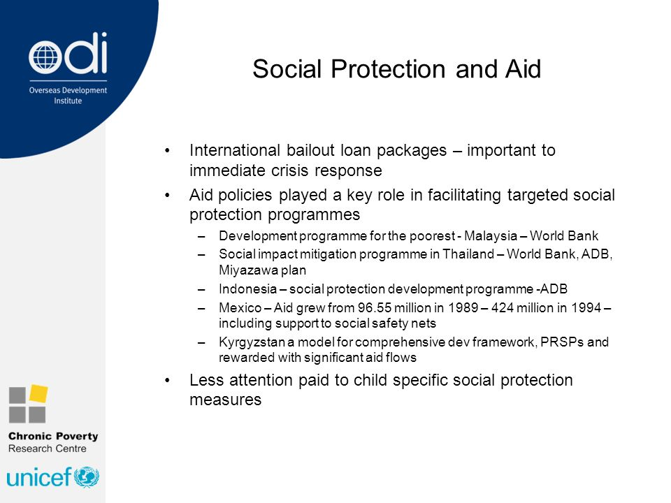 Social Protection and Aid International bailout loan packages – important to immediate crisis response Aid policies played a key role in facilitating targeted social protection programmes –Development programme for the poorest - Malaysia – World Bank –Social impact mitigation programme in Thailand – World Bank, ADB, Miyazawa plan –Indonesia – social protection development programme -ADB –Mexico – Aid grew from 96.55 million in 1989 – 424 million in 1994 – including support to social safety nets –Kyrgyzstan a model for comprehensive dev framework, PRSPs and rewarded with significant aid flows Less attention paid to child specific social protection measures