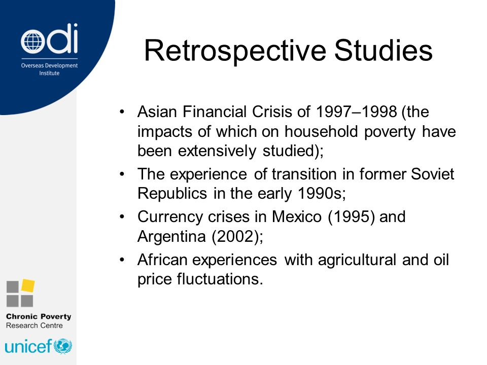 Retrospective Studies Asian Financial Crisis of 1997–1998 (the impacts of which on household poverty have been extensively studied); The experience of transition in former Soviet Republics in the early 1990s; Currency crises in Mexico (1995) and Argentina (2002); African experiences with agricultural and oil price fluctuations.