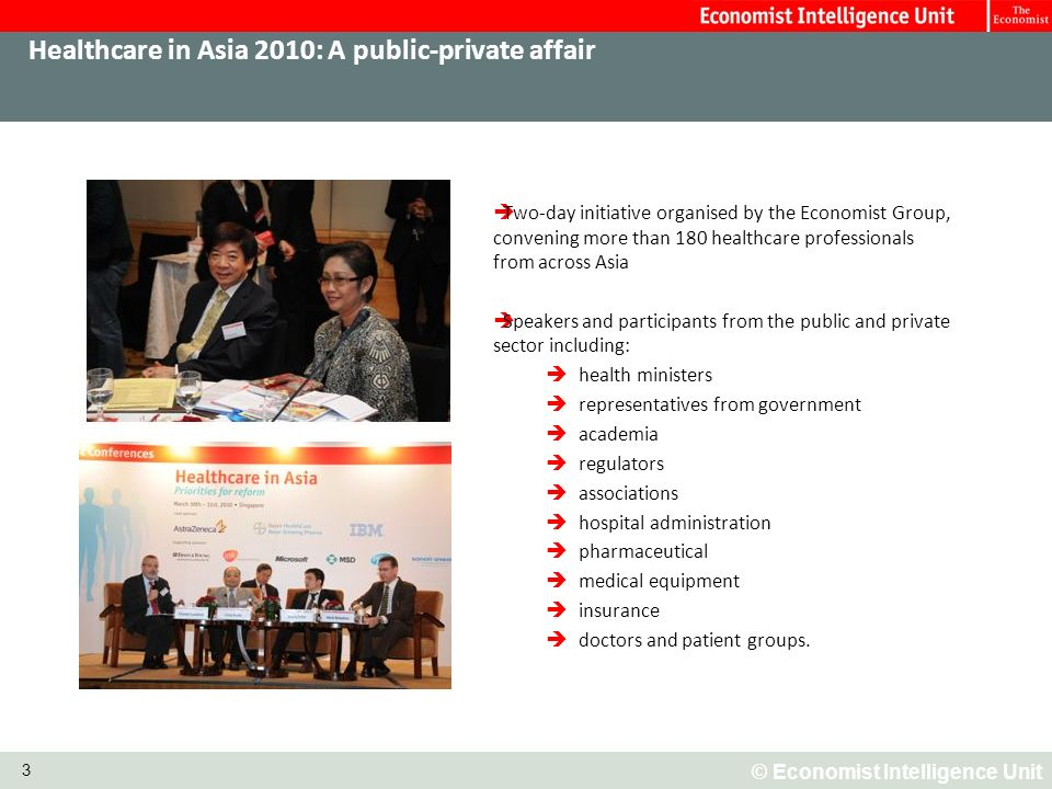 © Economist Intelligence Unit 3 Healthcare in Asia 2010: A public-private affair Two-day initiative organised by the Economist Group, convening more than 180 healthcare professionals from across Asia Speakers and participants from the public and private sector including: health ministers representatives from government academia regulators associations hospital administration pharmaceutical medical equipment insurance doctors and patient groups.