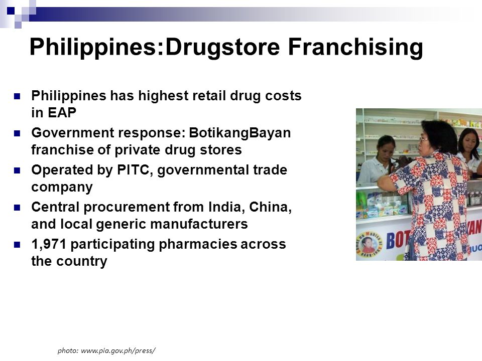 Philippines:Drugstore Franchising Philippines has highest retail drug costs in EAP Government response: BotikangBayan franchise of private drug stores Operated by PITC, governmental trade company Central procurement from India, China, and local generic manufacturers 1,971 participating pharmacies across the country photo: www.pia.gov.ph/press/