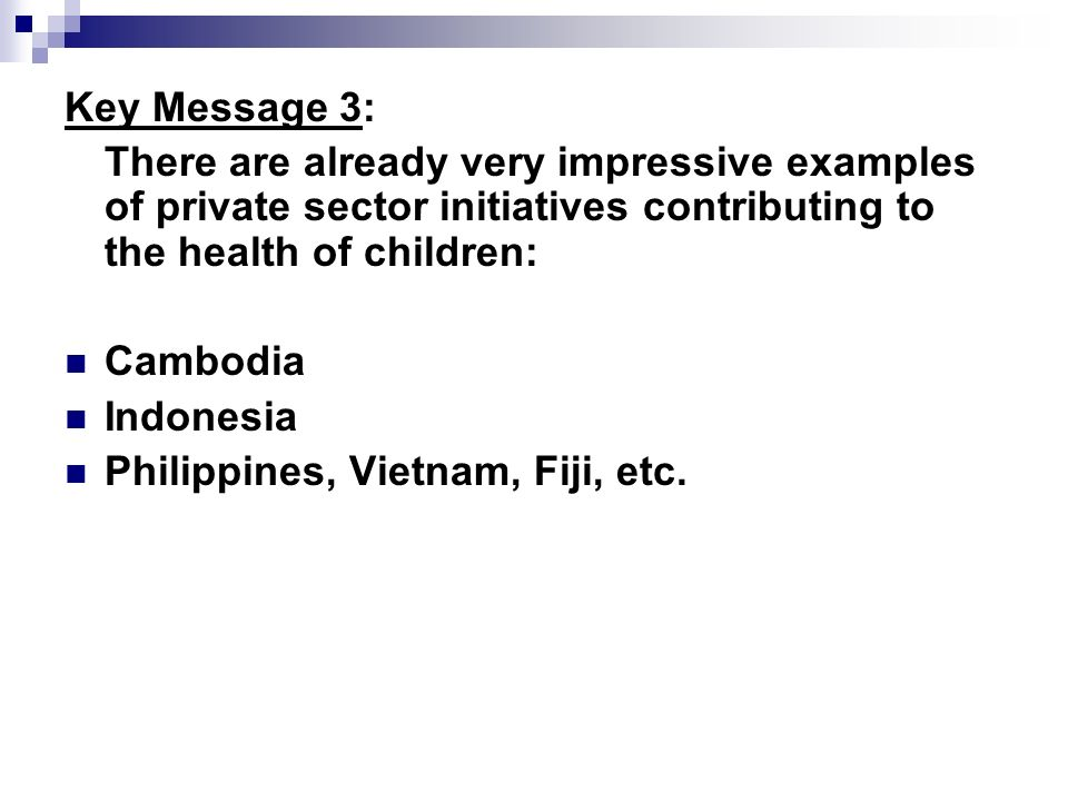 Key Message 3: There are already very impressive examples of private sector initiatives contributing to the health of children: Cambodia Indonesia Philippines, Vietnam, Fiji, etc.