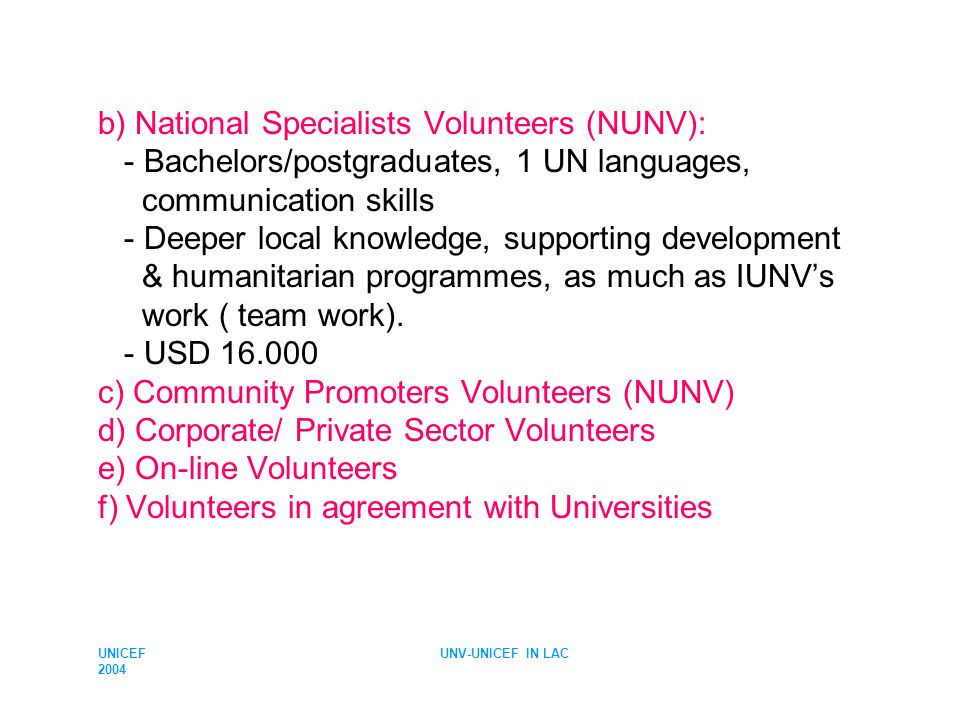 UNICEF 2004 UNV-UNICEF IN LAC b) National Specialists Volunteers (NUNV): - Bachelors/postgraduates, 1 UN languages, communication skills - Deeper loca