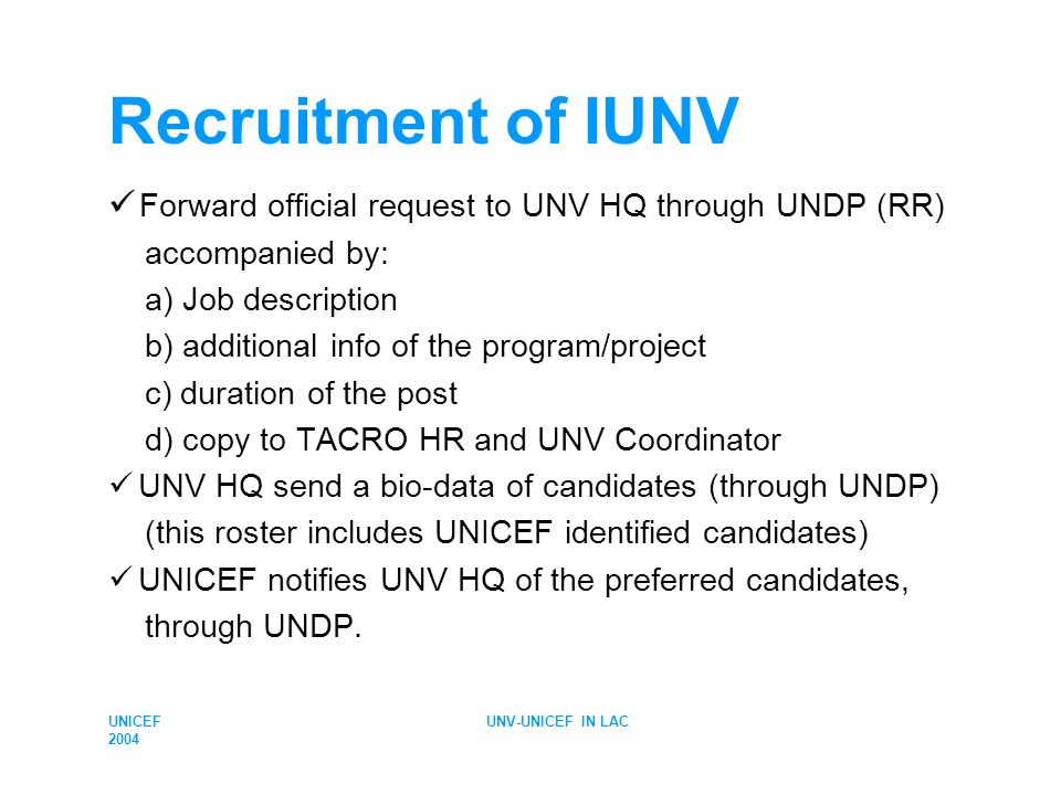 UNICEF 2004 UNV-UNICEF IN LAC Recruitment of IUNV Forward official request to UNV HQ through UNDP (RR) accompanied by: a) Job description b) additiona