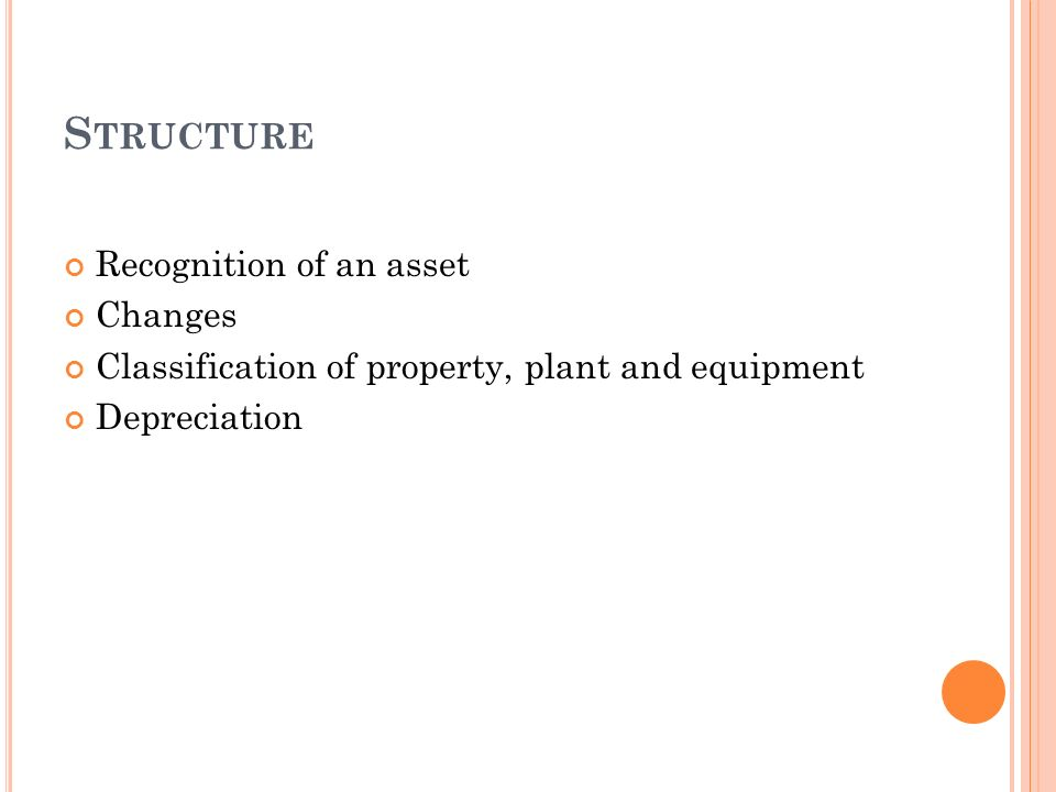 S TRUCTURE Recognition of an asset Changes Classification of property, plant and equipment Depreciation