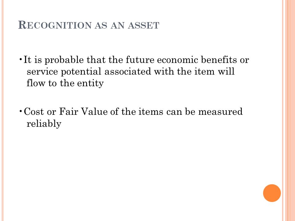 R ECOGNITION AS AN ASSET It is probable that the future economic benefits or service potential associated with the item will flow to the entity Cost or Fair Value of the items can be measured reliably