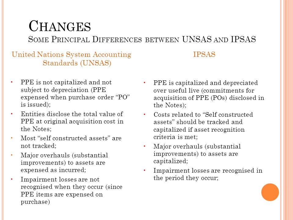 C HANGES S OME P RINCIPAL D IFFERENCES BETWEEN UNSAS AND IPSAS United Nations System Accounting Standards (UNSAS) PPE is not capitalized and not subject to depreciation (PPE expensed when purchase order PO is issued); Entities disclose the total value of PPE at original acquisition cost in the Notes; Most self constructed assets are not tracked; Major overhauls (substantial improvements) to assets are expensed as incurred; Impairment losses are not recognised when they occur (since PPE items are expensed on purchase) IPSAS PPE is capitalized and depreciated over useful live (commitments for acquisition of PPE (POs) disclosed in the Notes); Costs related to Self constructed assets should be tracked and capitalized if asset recognition criteria is met; Major overhauls (substantial improvements) to assets are capitalized; Impairment losses are recognised in the period they occur;