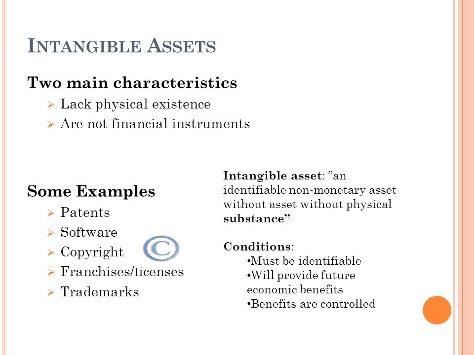 I NTANGIBLE A SSETS Two main characteristics Lack physical existence Are not financial instruments Some Examples Patents Software Copyright Franchises/licenses Trademarks Intangible asset : an identifiable non-monetary asset without asset without physical substance Conditions : Must be identifiable Will provide future economic benefits Benefits are controlled