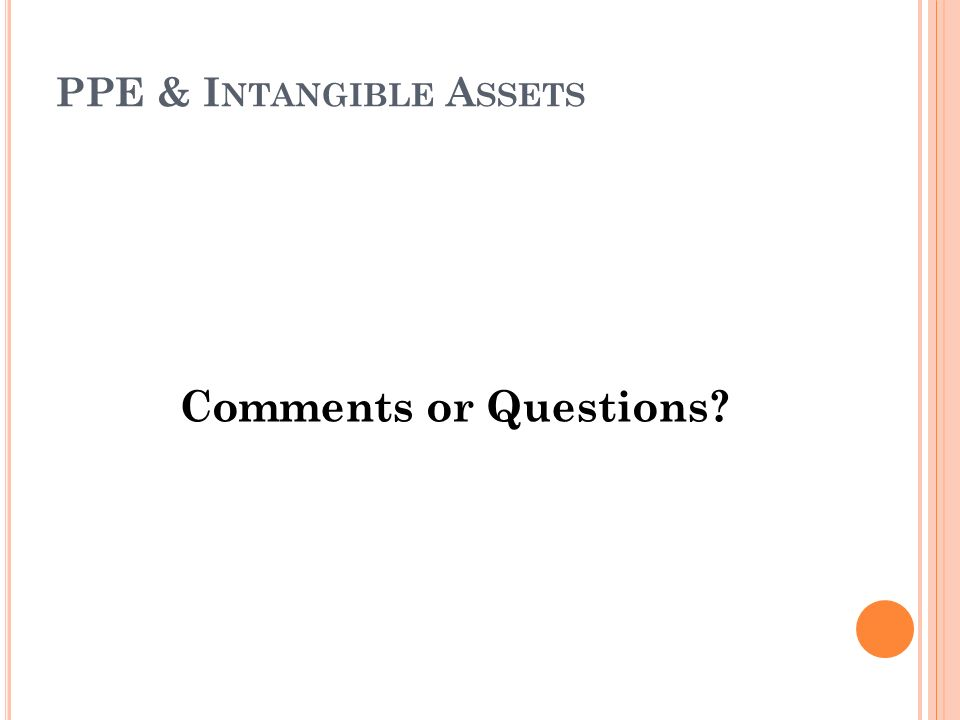 PPE & I NTANGIBLE A SSETS Comments or Questions