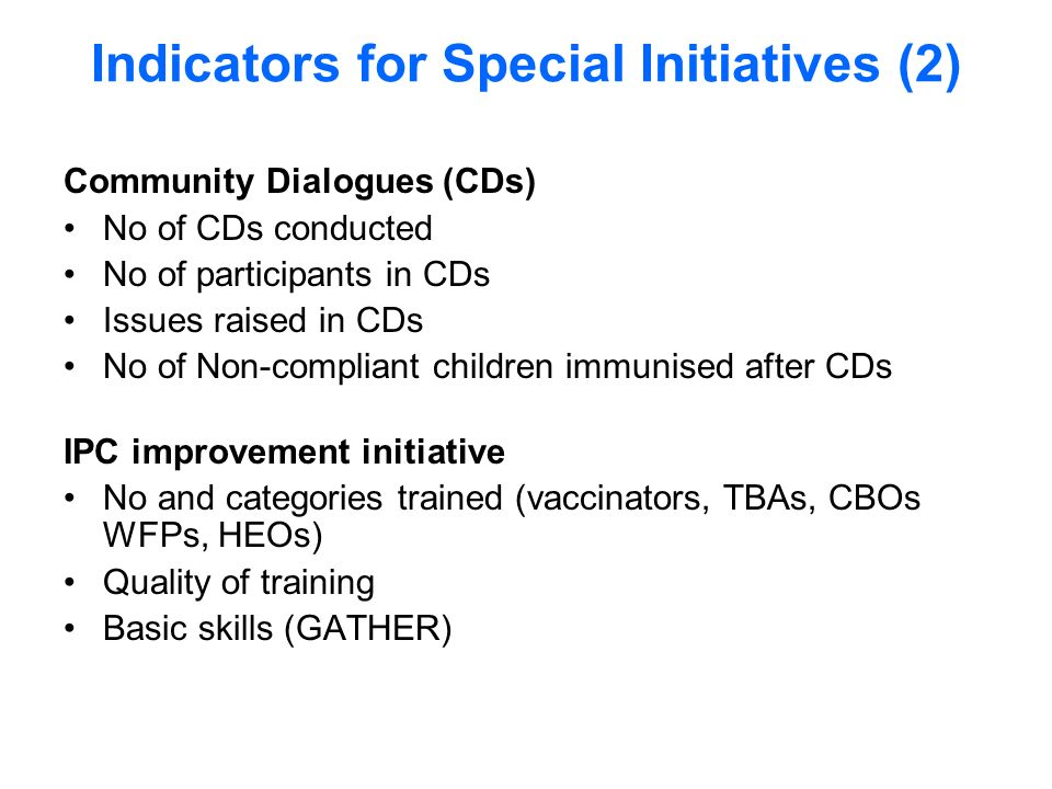 Indicators for Special Initiatives (2) Community Dialogues (CDs) No of CDs conducted No of participants in CDs Issues raised in CDs No of Non-compliant children immunised after CDs IPC improvement initiative No and categories trained (vaccinators, TBAs, CBOs WFPs, HEOs) Quality of training Basic skills (GATHER)