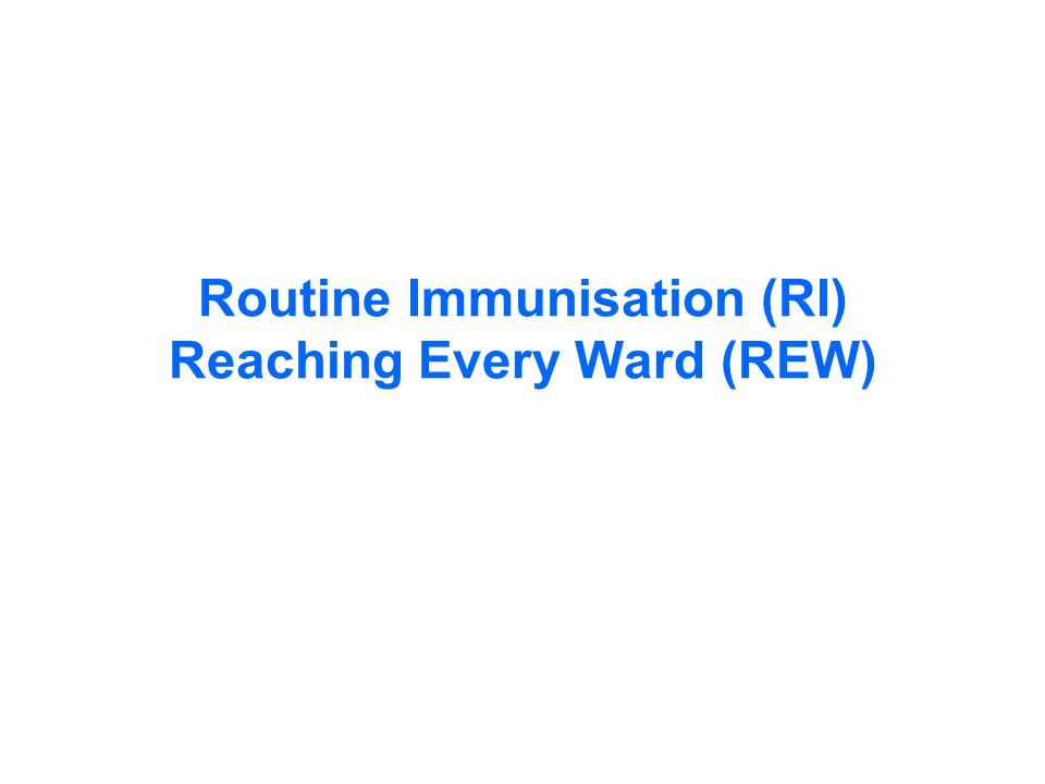 Routine Immunisation (RI) Reaching Every Ward (REW)