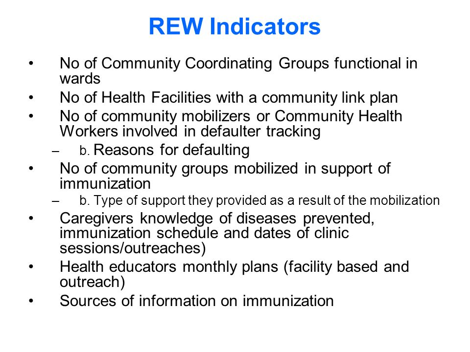 REW Indicators No of Community Coordinating Groups functional in wards No of Health Facilities with a community link plan No of community mobilizers or Community Health Workers involved in defaulter tracking –b.