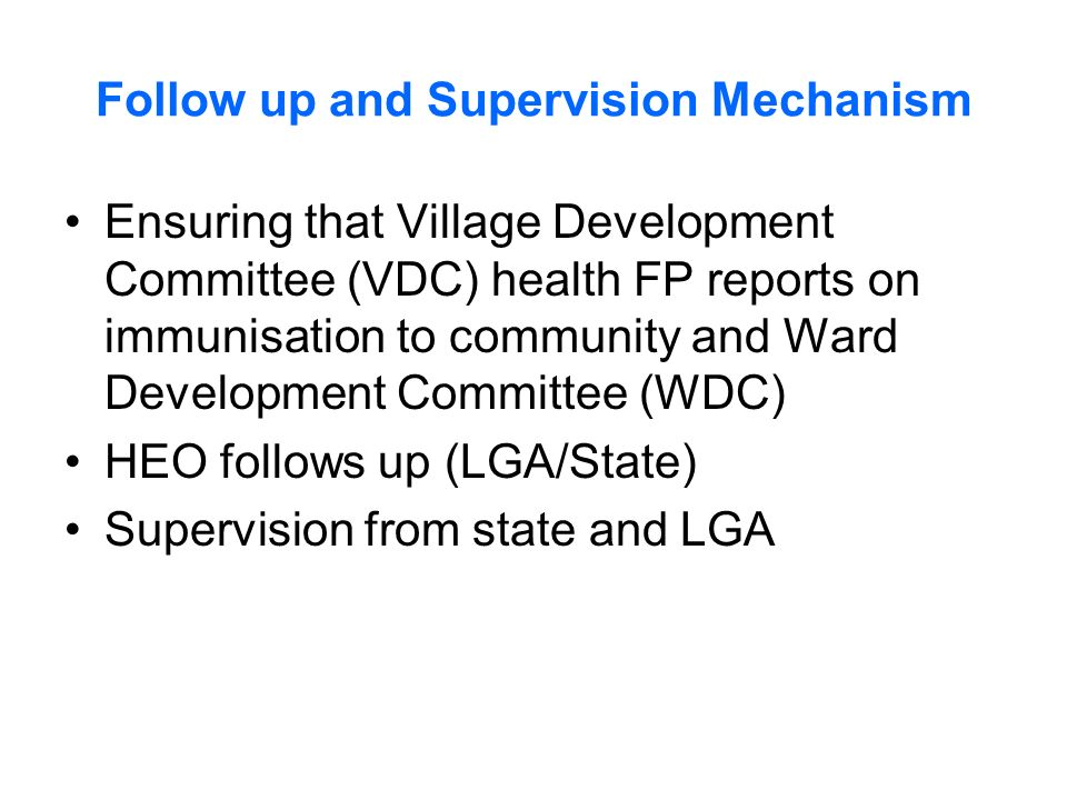 Follow up and Supervision Mechanism Ensuring that Village Development Committee (VDC) health FP reports on immunisation to community and Ward Development Committee (WDC) HEO follows up (LGA/State) Supervision from state and LGA