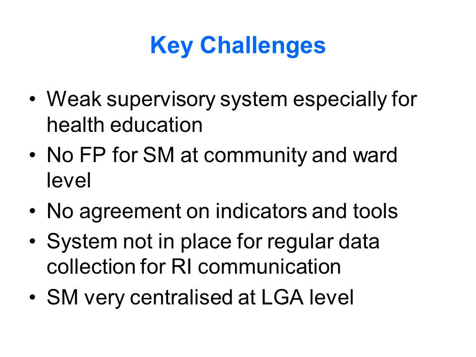 Key Challenges Weak supervisory system especially for health education No FP for SM at community and ward level No agreement on indicators and tools System not in place for regular data collection for RI communication SM very centralised at LGA level
