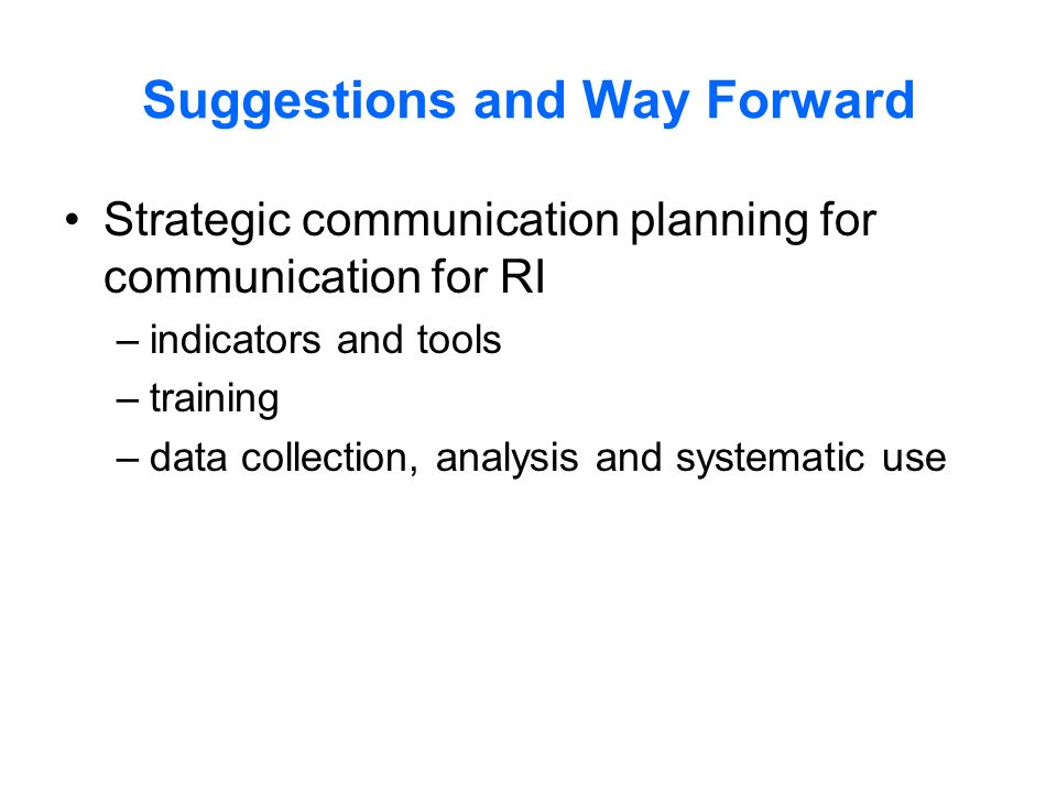 Suggestions and Way Forward Strategic communication planning for communication for RI –indicators and tools –training –data collection, analysis and systematic use