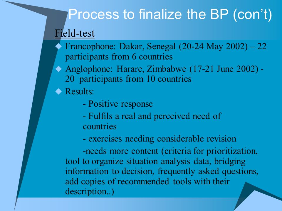 Process to finalize the BP (cont) Field-test Francophone: Dakar, Senegal (20-24 May 2002) – 22 participants from 6 countries Anglophone: Harare, Zimbabwe (17-21 June 2002) - 20 participants from 10 countries Results: - Positive response - Fulfils a real and perceived need of countries - exercises needing considerable revision -needs more content (criteria for prioritization, tool to organize situation analysis data, bridging information to decision, frequently asked questions, add copies of recommended tools with their description..)