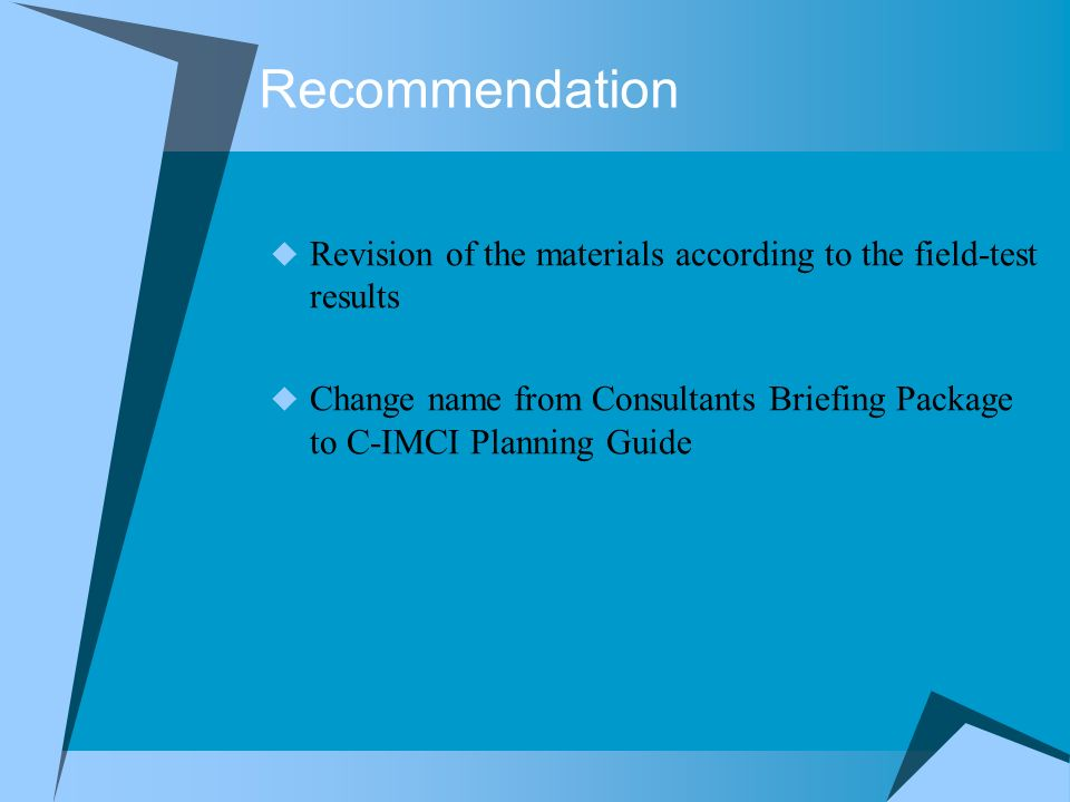 Recommendation Revision of the materials according to the field-test results Change name from Consultants Briefing Package to C-IMCI Planning Guide
