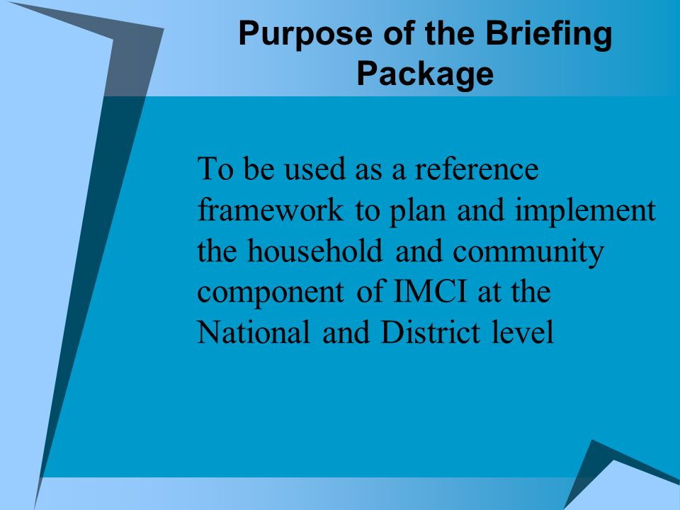 Purpose of the Briefing Package To be used as a reference framework to plan and implement the household and community component of IMCI at the National and District level