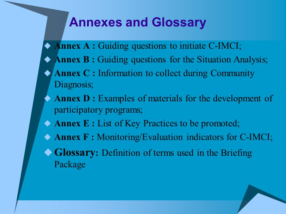 Annexes and Glossary Annex A : Guiding questions to initiate C-IMCI; Annex B : Guiding questions for the Situation Analysis; Annex C : Information to collect during Community Diagnosis; Annex D : Examples of materials for the development of participatory programs; Annex E : List of Key Practices to be promoted; Annex F : Monitoring/Evaluation indicators for C-IMCI; Glossary : Definition of terms used in the Briefing Package
