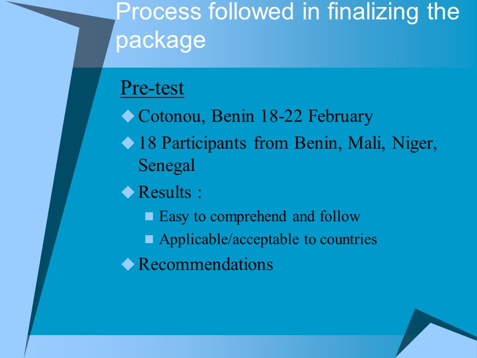 Process followed in finalizing the package Pre-test Cotonou, Benin 18-22 February 18 Participants from Benin, Mali, Niger, Senegal Results : Easy to comprehend and follow Applicable/acceptable to countries Recommendations