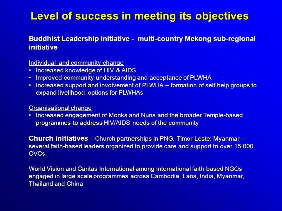 Level of success in meeting its objectives Buddhist Leadership Initiative - multi-country Mekong sub-regional initiative Individual and community change Increased knowledge of HIV & AIDS Improved community understanding and acceptance of PLWHA Increased support and involvement of PLWHA – formation of self help groups to expand livelihood options for PLWHAs Organisational change Increased engagement of Monks and Nuns and the broader Temple-based programmes to address HIV/AIDS needs of the community Church initiatives – Church partnerships in PNG, Timor Leste; Myanmar – several faith-based leaders organized to provide care and support to over 15,000 OVCs.