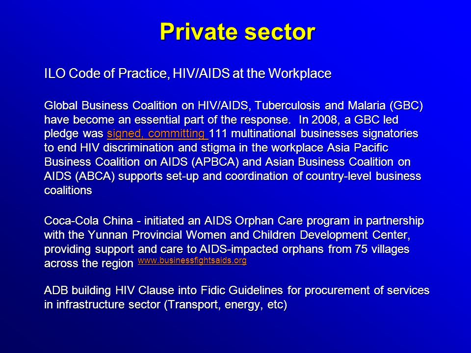 Private sector ILO Code of Practice, HIV/AIDS at the Workplace Global Business Coalition on HIV/AIDS, Tuberculosis and Malaria (GBC) have become an essential part of the response.