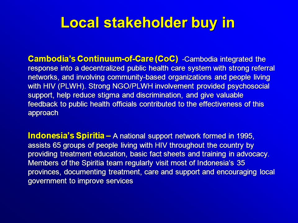 Local stakeholder buy in Cambodias Continuum-of-Care (CoC) - Cambodia integrated the response into a decentralized public health care system with strong referral networks, and involving community-based organizations and people living with HIV (PLWH).
