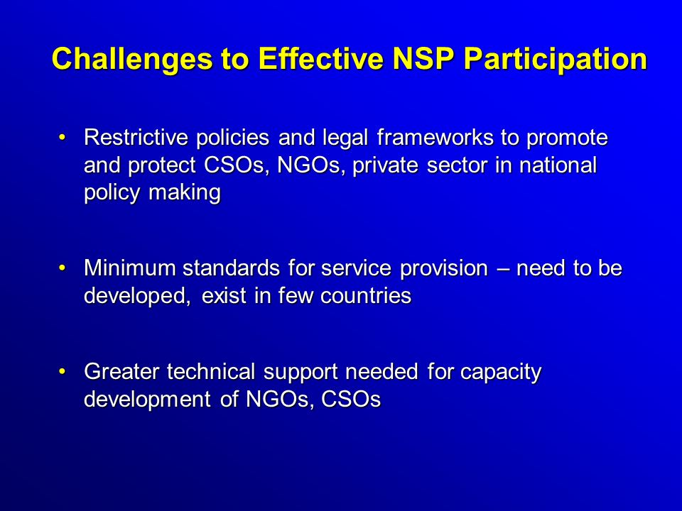 Challenges to Effective NSP Participation Restrictive policies and legal frameworks to promote and protect CSOs, NGOs, private sector in national policy makingRestrictive policies and legal frameworks to promote and protect CSOs, NGOs, private sector in national policy making Minimum standards for service provision – need to be developed, exist in few countriesMinimum standards for service provision – need to be developed, exist in few countries Greater technical support needed for capacity development of NGOs, CSOsGreater technical support needed for capacity development of NGOs, CSOs