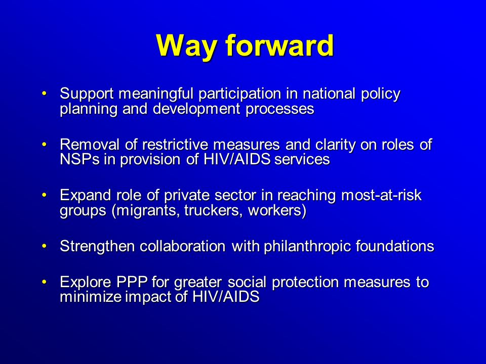Way forward Support meaningful participation in national policy planning and development processesSupport meaningful participation in national policy planning and development processes Removal of restrictive measures and clarity on roles of NSPs in provision of HIV/AIDS servicesRemoval of restrictive measures and clarity on roles of NSPs in provision of HIV/AIDS services Expand role of private sector in reaching most-at-risk groups (migrants, truckers, workers)Expand role of private sector in reaching most-at-risk groups (migrants, truckers, workers) Strengthen collaboration with philanthropic foundationsStrengthen collaboration with philanthropic foundations Explore PPP for greater social protection measures to minimize impact of HIV/AIDSExplore PPP for greater social protection measures to minimize impact of HIV/AIDS