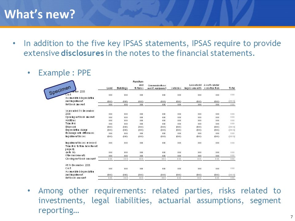 Whats new? 7 In addition to the five key IPSAS statements, IPSAS require to provide extensive disclosures in the notes to the financial statements. Ex