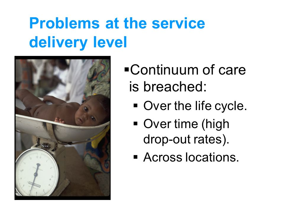 Problems at the service delivery level Continuum of care is breached: Over the life cycle. Over time (high drop-out rates). Across locations.