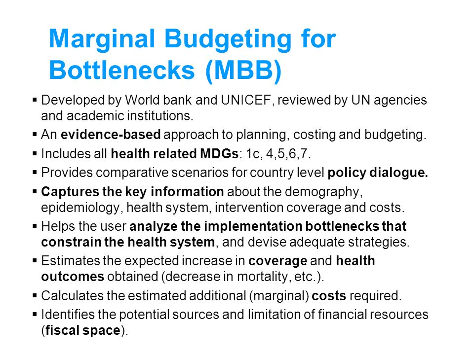 Marginal Budgeting for Bottlenecks (MBB) Developed by World bank and UNICEF, reviewed by UN agencies and academic institutions. An evidence-based appr