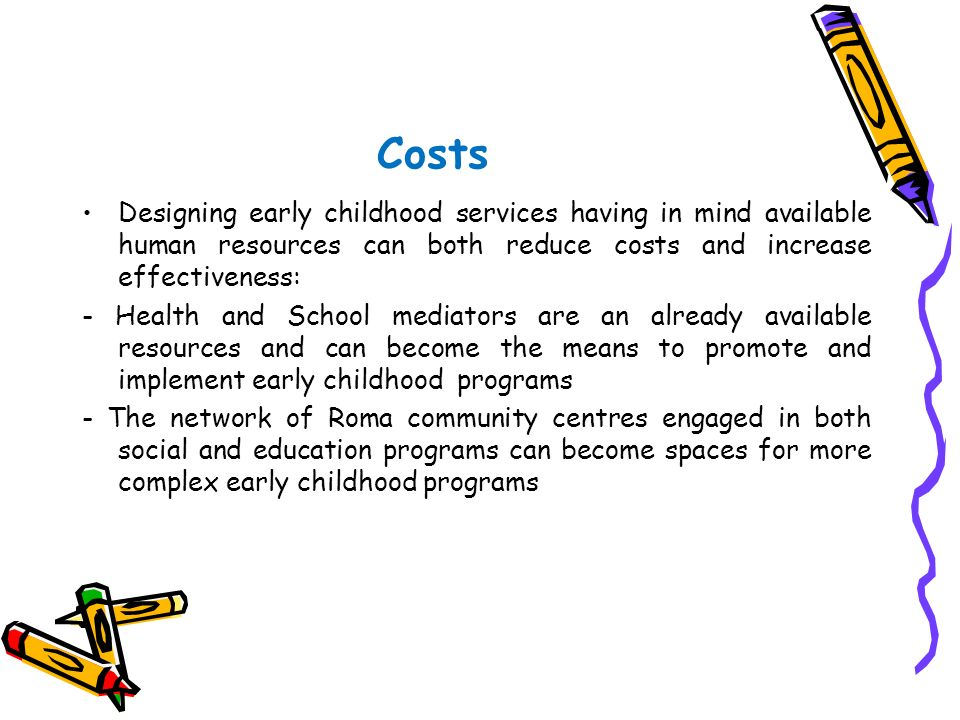 Costs Designing early childhood services having in mind available human resources can both reduce costs and increase effectiveness: - Health and Schoo