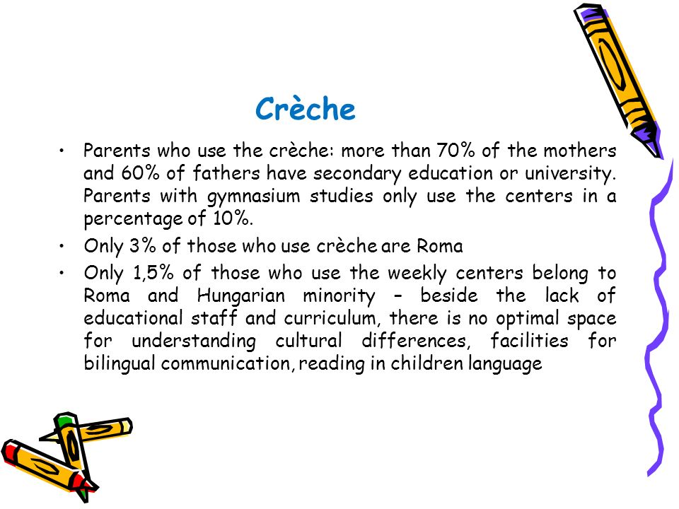 Crèche Parents who use the crèche: more than 70% of the mothers and 60% of fathers have secondary education or university. Parents with gymnasium stud