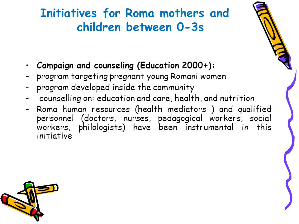 Initiatives for Roma mothers and children between 0-3s Campaign and counseling (Education 2000+): -program targeting pregnant young Romani women -prog