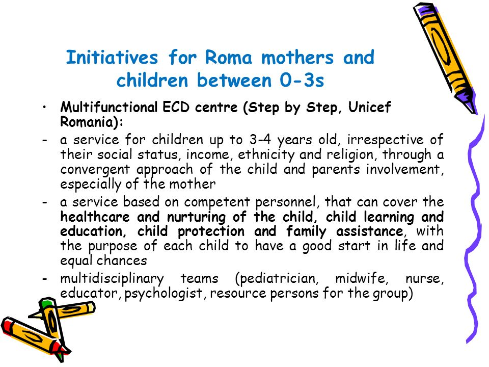 Initiatives for Roma children between 3-6s Good start for school-summer kindergartens (MECI,Unicef, Romani CRISS): -a program designed to prepare Roma children for the first grade -developed and used a pre-school curricula for Roma children (Development of a positive attitude towards working in multicultural groups, motivation for school, abilities necessary for school activities) Educational Support Centre – continue supporting the children after the summer program(homeworks)