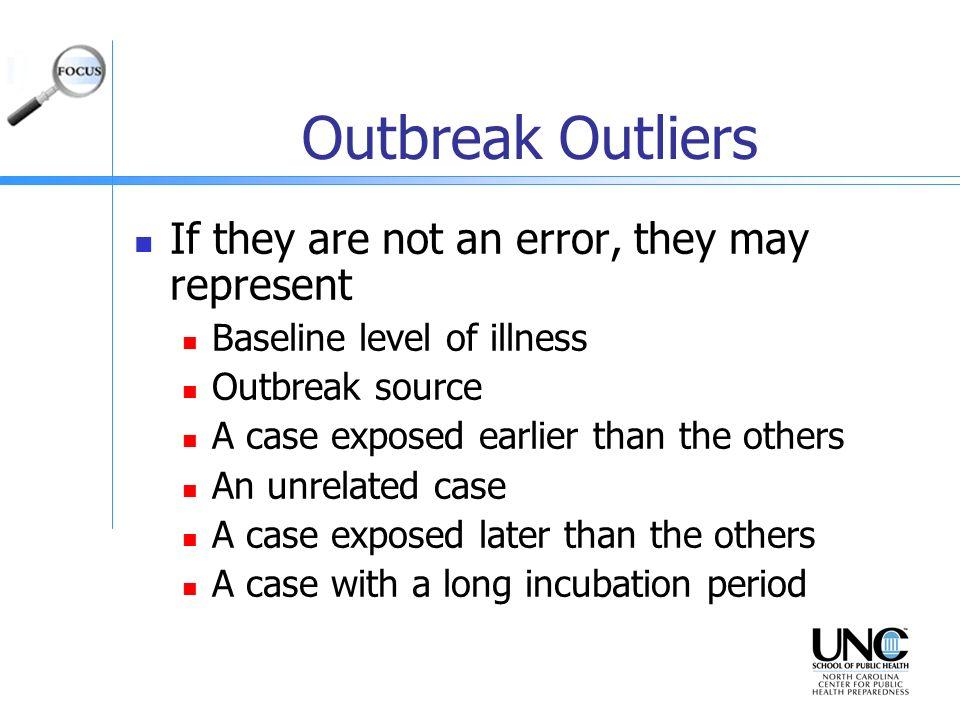 Outbreak Outliers If they are not an error, they may represent Baseline level of illness Outbreak source A case exposed earlier than the others An unr