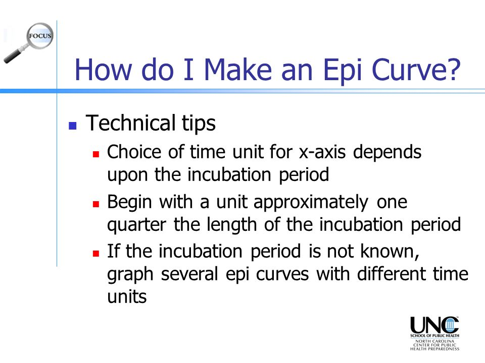 How do I Make an Epi Curve? Technical tips Choice of time unit for x-axis depends upon the incubation period Begin with a unit approximately one quart